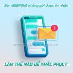 Lỗi sim Mobifone không gửi được tin nhắn làm thế nào để khắc phục?